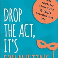 Drop the Act, It's Exhausting!